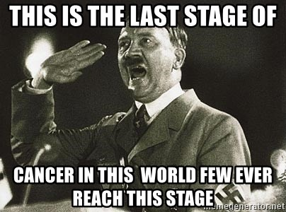 Adolf Hitler - this is the last stage of cancer in this  world few ever reach this stage