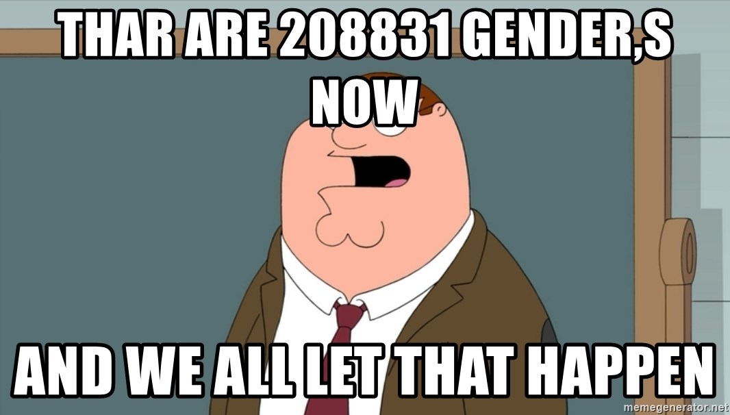 And we all let it happen - thar are 208831 gender,s now and we all let that happen