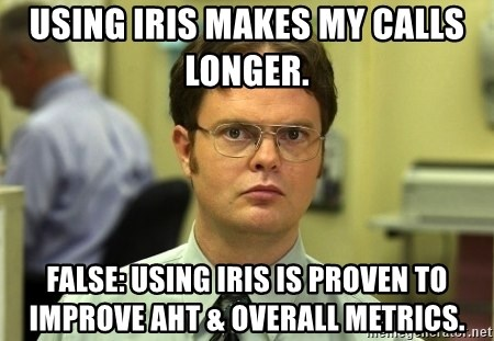 Dwight Schrute - Using IRIS makes my calls longer.  False: using iris is proven to improve AHT & overall metrics.