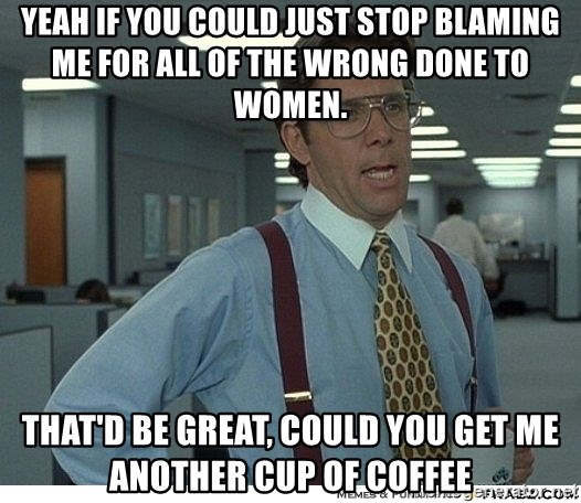 Yeah If You Could Just - Yeah If You Could Just Stop Blaming Me for All of the wrong done to women. That'd be great, could you get me another cup of coffee