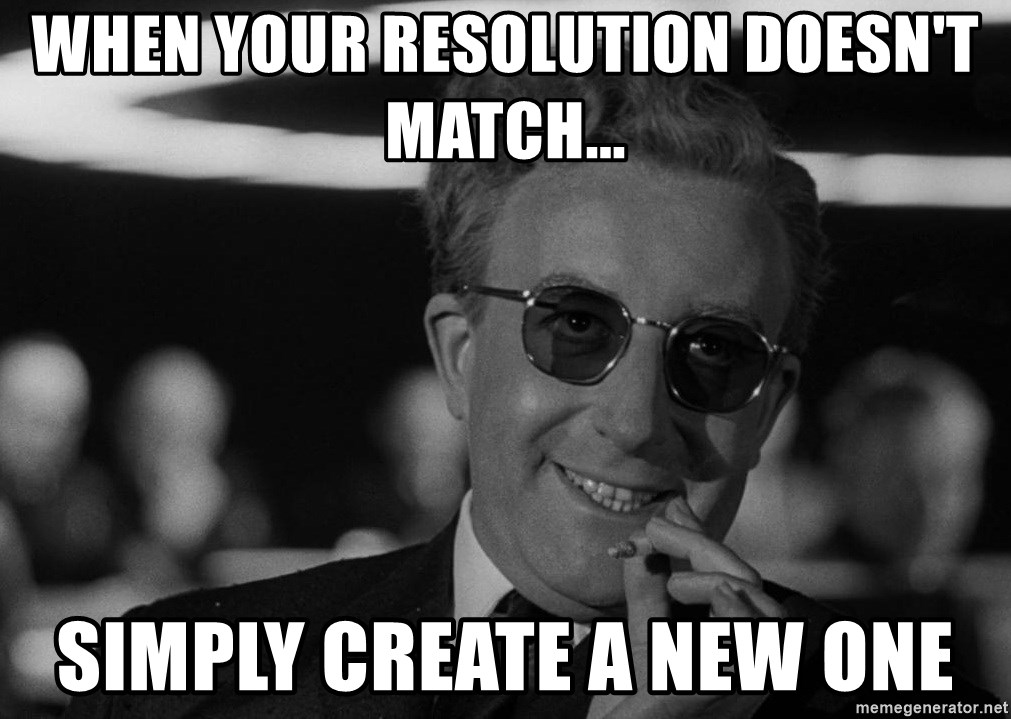 Dr. Strangelove - when your resolution doesn't match... Simply create a new one