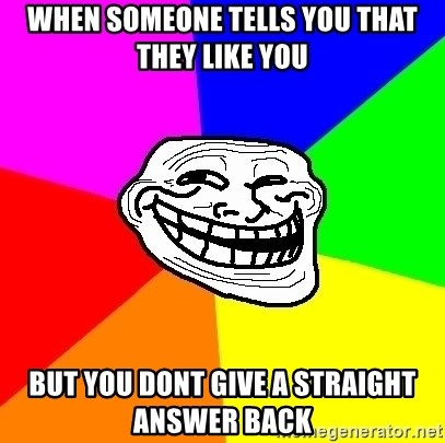 Trollface - When someone tells you that they like you but you dont give a straight answer back