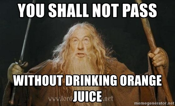 You shall not pass - you shall not pass without drinking orange juice