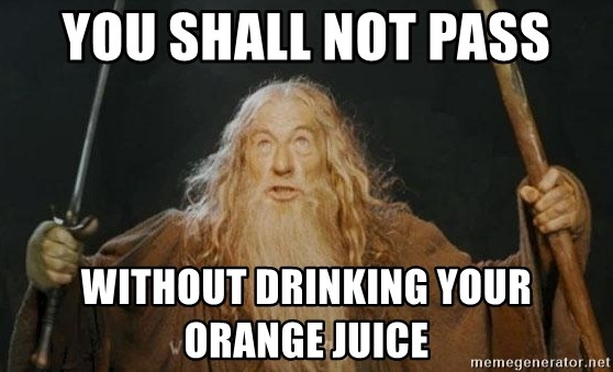 You shall not pass - you shall not pass without drinking your orange juice