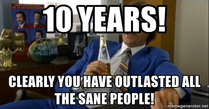 That escalated quickly-Ron Burgundy - 10 Years! Clearly you have outlasted all the sane people!