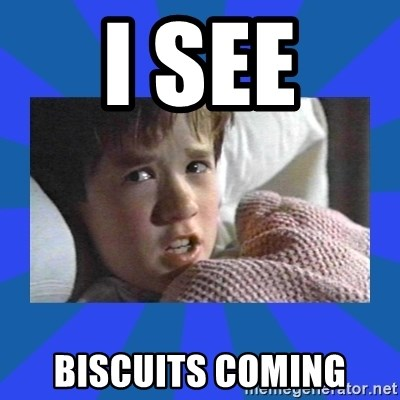 i see dead people - I see  biscuits coming