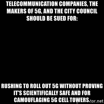 black background - Telecommunication companies, the makers of 5G, and the city council should be sued for: rushing to roll out 5g without proving it's scientifically safe and for camouflaging 5g cell towers.