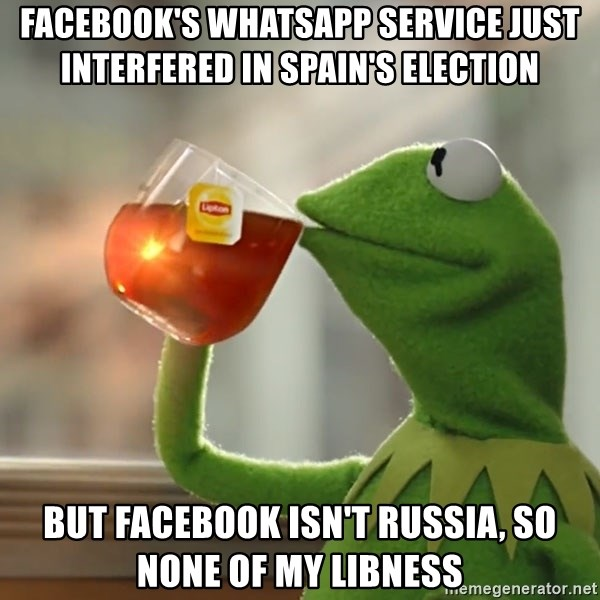 Kermit The Frog Drinking Tea - facebook's whatsapp service just interfered in spain's election but facebook isn't russia, so none of my libness