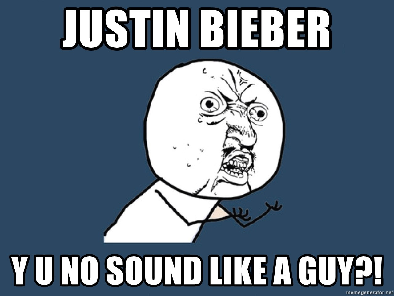 Y U No - Justin Bieber Y u no sound like a guy?!