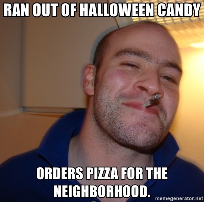 Good Guy Greg - ran out of halloween candy orders pizza for the neighborhood.
