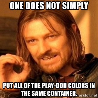 One Does Not Simply - one does not simply put all of the Play-Doh colors in the same container.