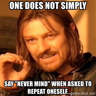 """One Does Not Simply - One does not simply say """"never mind"""" when asked to repeat oneself."""