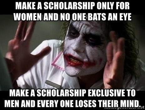 joker mind loss - Make a scholarship only for women and no one bats an eye  Make a scholarship exclusive to men and every one loses their mind.