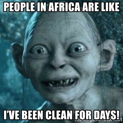My Precious Gollum - People In Africa are like I've been clean for days!