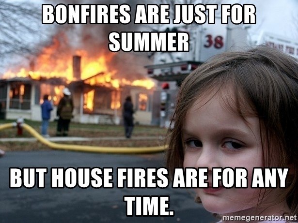 Disaster Girl - Bonfires are just for summer but house fires are for any time.