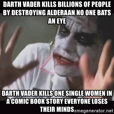 Loses Their Minds - Darth Vader kills billions of people by destroying Alderaan no one bats an eye Darth Vader kills one single women in a comic book story everyone loses their minds