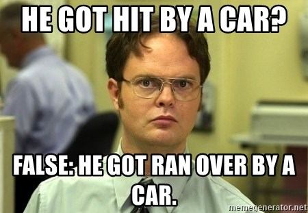 Dwight Schrute - he got hit by a car?  FALSE: he got ran over by a car.