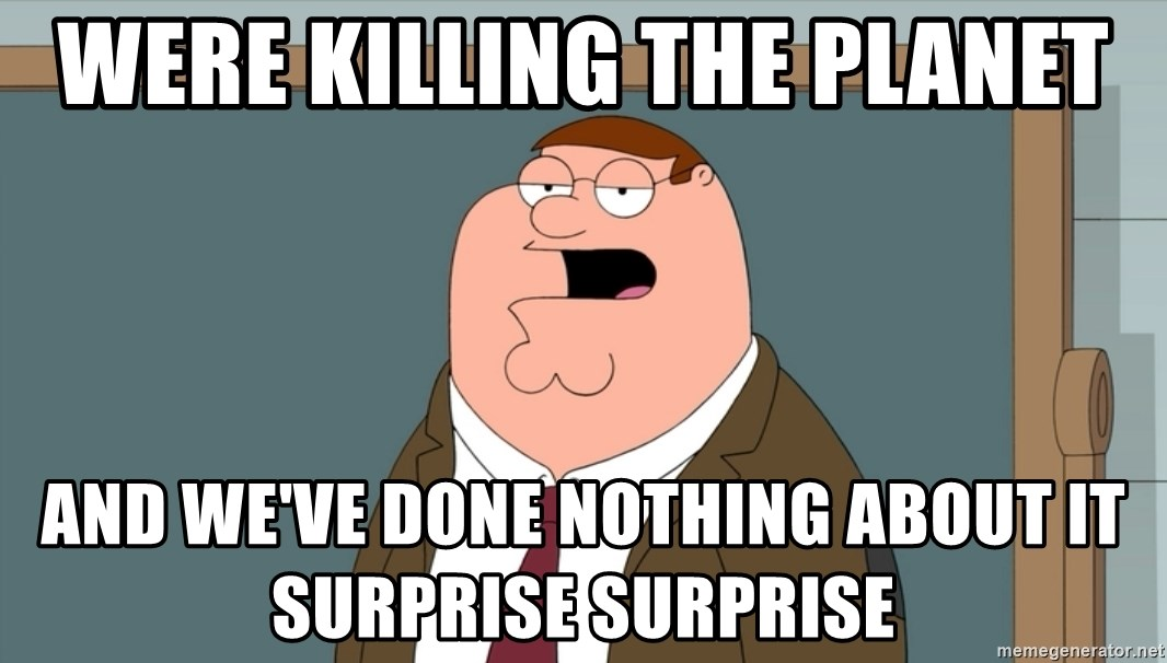 And we all let it happen - were killing the planet and we've done nothing about it surprise surprise