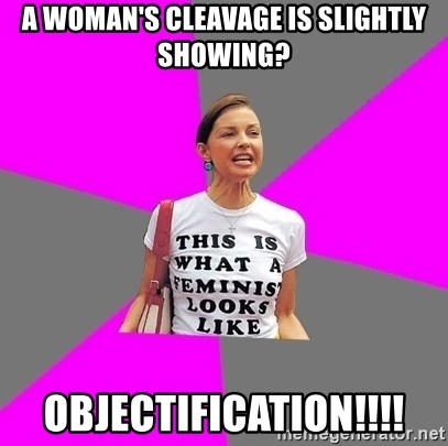 Feminist Cunt - A woman's cleavage is slightly showing? OBJECTIFICATION!!!!