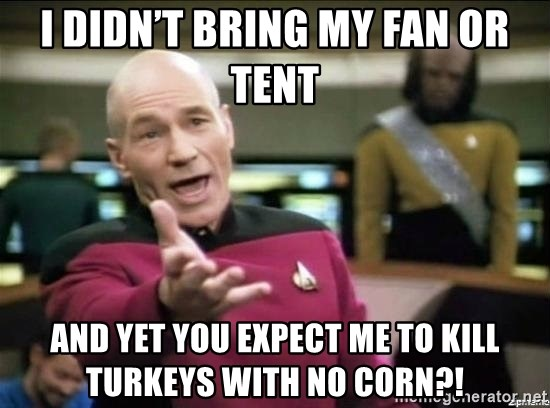 Picard why the fuck - I didn't bring my fan or tent And yet you expect me to kill turkeys with no corn?!
