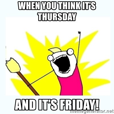 All the things - When you think it's Thursday  And it's friday!