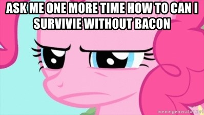 Pinkie Pie Stare - Ask me one more time how to can I survivie without bacon
