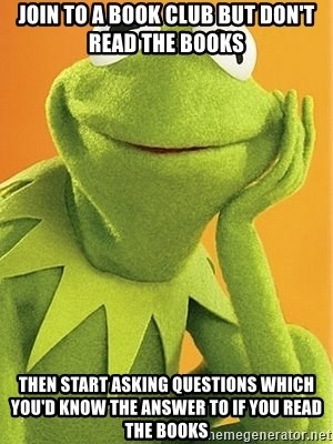 Kermit the frog - Join to a book club but don't read the books Then start asking questions which you'd know the answer to if you read the books
