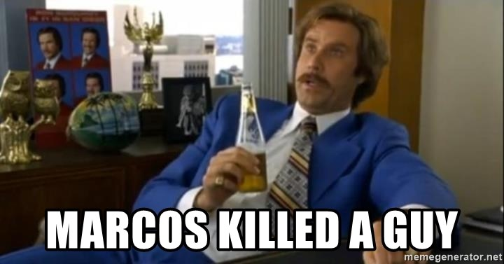 That escalated quickly-Ron Burgundy - Marcos killed a guy