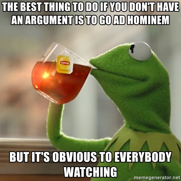 Kermit The Frog Drinking Tea - the best thing to do if you don't have an argument is to go ad hominem but it's obvious to everybody watching