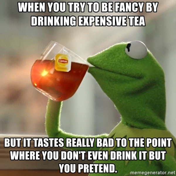Kermit The Frog Drinking Tea - When you try to be fancy by drinking expensive tea but it tastes really bad to the point where you don't even drink it but you pretend.