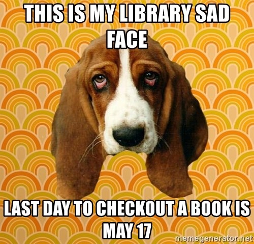 SAD DOG - this is my library sad face Last day to checkout a book is May 17