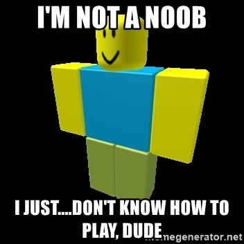 A Roblox Noob - I'm Not a noob i just....don't know how to play, dude