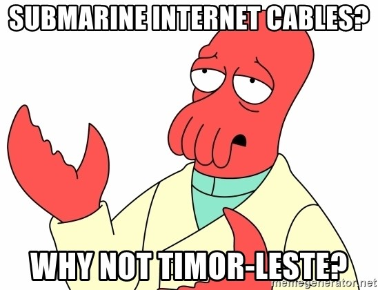 Why not zoidberg? - submarine internet cables? why not Timor-Leste?