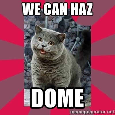 I can haz - We can haz Dome