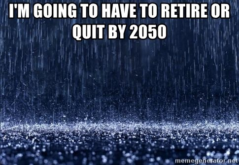 Deep Thoughts  - I'm going to have to retire or quit by 2050