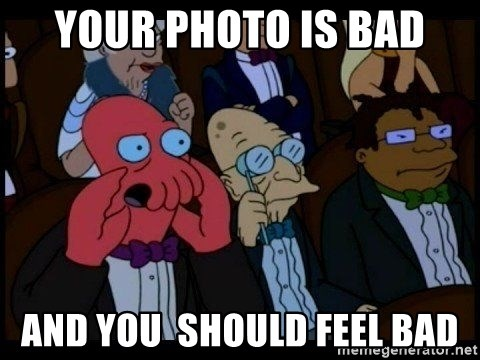 Zoidberg - your photo is bad and you  should feel bad