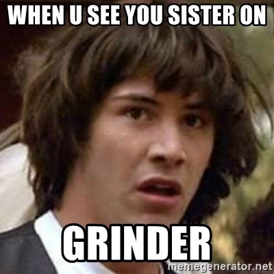 Conspiracy Keanu - when u see you sister on  grinder