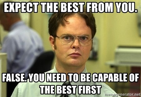Dwight Schrute - Expect the best from you. False. you need to be capable of the best first