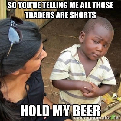 Skeptical 3rd World Kid - So you're telling me all those traders are shorts Hold my beer