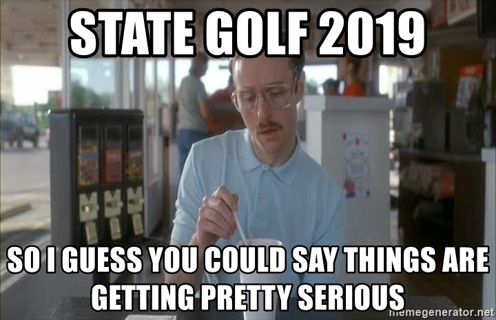 Things are getting pretty Serious (Napoleon Dynamite) - State Golf 2019 So I guess you could say things are getting pretty serious
