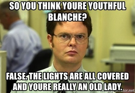 Dwight Schrute - So you think youre youthful blanche? False. The lights are all covered and youre really an old lady.