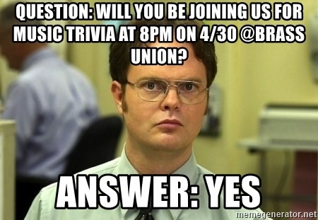 Dwight Schrute - Question: Will you be joining us for music trivia at 8pm on 4/30 @Brass Union? Answer: Yes