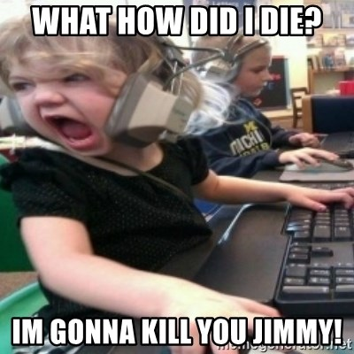 angry gamer girl - WHAT HOW DID I DIE? IM GONNA KILL YOU JIMMY!