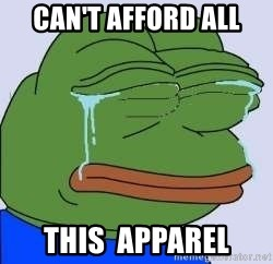 Crying pepe the frog - Can't afford all  this  apparel