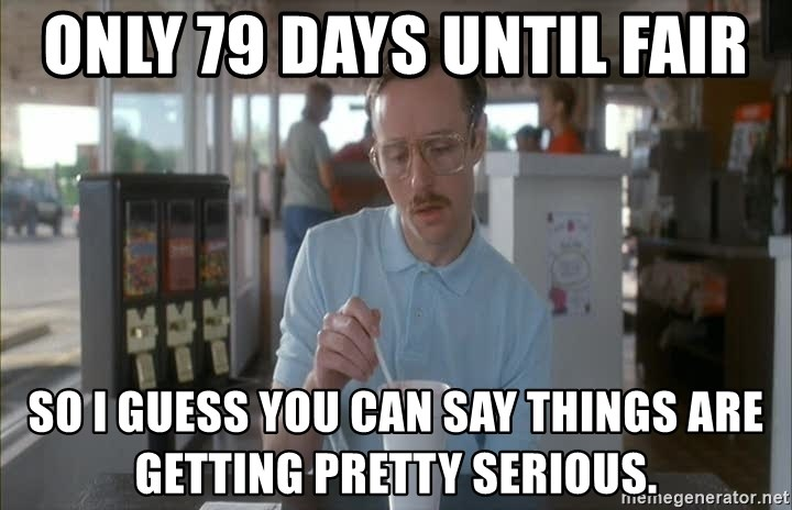Things are getting pretty Serious (Napoleon Dynamite) - Only 79 days until fair So I guess you can say things are getting pretty serious.