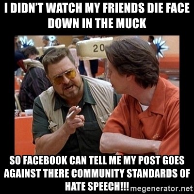 walter sobchak - I didn't watch my friends die face down in the muck So Facebook can tell me my post goes against there Community Standards of hate speech!!!