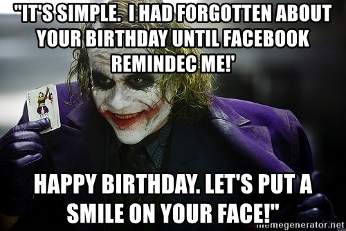 "joker - ""It's Simple.  I had forgotten about your birthday until Facebook REMINDEC ME!' Happy birthday. Let's put a smile on your face!"""