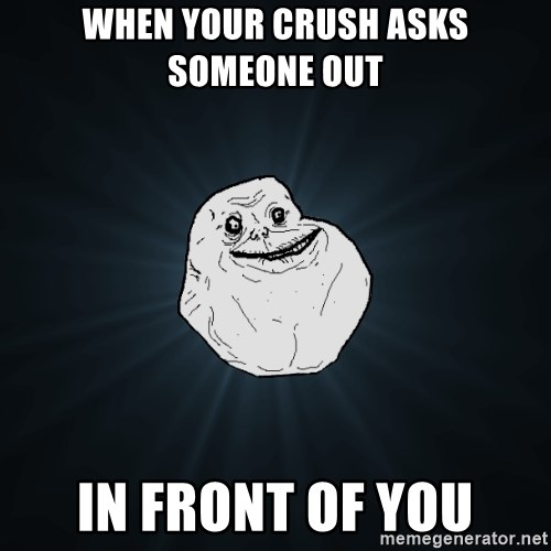 Forever Alone - When your crush asks someone out in front of you