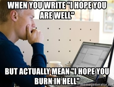 """Computer Programmer - When you write """"I hope you are well"""" But actually mean """"I hope you burn in hell"""""""