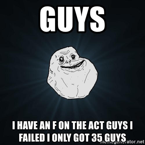 Forever Alone - guys i have an f on the act guys i failed i only got 35 guys